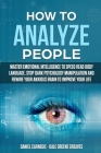 How to Analyze People: Master Emotional Intelligence to Speed Read Body Language. Stop Dark Psychology Manipulation and Rewire Your Anxious B Cover Image