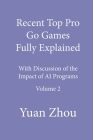 Recent Top Pro Go Games Fully Explained, Volume Two: with Discussion of the Impact to AI Programs Cover Image