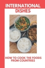 International Dishes: How To Cook The Foods From Countries: Around The World Cookbook Cover Image