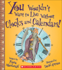 You Wouldn't Want to Live Without Clocks and Calendars! Cover Image
