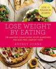 Lose Weight by Eating: 130 Amazing Clean-Eating Makeovers for Guilt-Free Comfort Food Cover Image