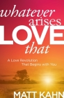 Whatever Arises, Love That: A Love Revolution That Begins with You Cover Image
