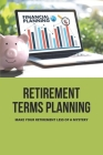 Retirement Terms Planning: Make Your Retirement Less Of A Mystery: Retirement Terms You Should Know Cover Image