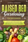 Raised Bed Gardening for Beginners: A step-by-step Guide to Grow and Tend Successfully a Thriving Garden with Organic Vegetables and Plants Cover Image