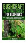 Bushcraft Survival Skills for Beginners: Master The Bushcraft Basics - Fundamentals, Tools & Safety, & Self-Sufficiency For Your First Time Journey Cover Image
