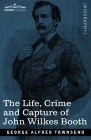 The Life, Crime, and Capture of John Wilkes Booth: with a full sketch of the conspiracy of which he was the leader, and the pursuit, trial and executi Cover Image