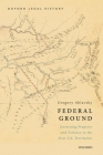 Federal Ground: Governing Property and Violence in the First U.S. Territories Cover Image