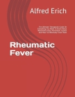 Rheumatic Fever: The Ultimate Therapeutic Guide On Everything You Need To Know About Rheumatic Fever, Prevention, Causes And How To Eff Cover Image