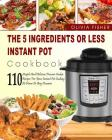 Instant Pot Cookbook: The 5 Ingredients or Less Instant Pot Cookbook- 110 Simple and Delicious Pressure Cooker Recipes for Your Instant Pot Cover Image