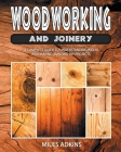 Woodworking and Joinery: A Complete Guide to Understanding Wood and Making Amazing DIY Projects Cover Image