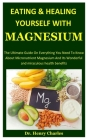 Eating And Healing Yourself With Magnesium: The Ultimate Guide On Everything You Need To Know About Micronutrient Magnesium And Its Wonderful And Mira Cover Image