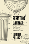 Resisting Garbage: The Politics of Waste Management in American Cities Cover Image