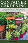 Container Gardening: A Complete Beginner's Guide to Growing Vegetables, Fruits, Herbs, and Edible Flowers in Tubes, Pot, and Other Containe Cover Image