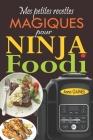 Mes petites recettes magiques pour Ninja Foodi: +65 recettes novatrices et savoureuses pour exploiter au maximum le potentiel de votre multicuiseur Ni Cover Image