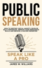 Public Speaking: Speak Like a Pro - How to Destroy Social Anxiety, Develop Self-Confidence, Improve Your Persuasion Skills, and Become Cover Image