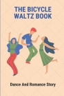 The Bicycle Waltz Book: Dance And Romance Story: Dance Version Of Love Story Cover Image