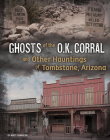 Ghosts of the O.K. Corral and Other Hauntings of Tombstone, Arizona Cover Image
