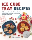 Ice Cube Tray Recipes: 75 Easy and Creative Kitchen Hacks for Freezing, Cooking, and Baking with Ice Cube Trays Cover Image