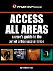 Access All Areas: A User's Guide to the Art of Urban Exploration Cover Image