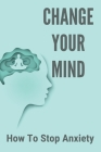 Change Your Mind: How To Stop Anxiety: Change Your Brain Change Your Life Assessment Cover Image
