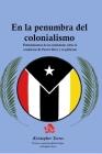 En la penumbra del colonialismo: Sentimientos de un ciudadano sobre la condición de Puerto Rico y su gobierno Cover Image