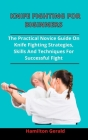 Knife Fighting For Beginners: The Practical Novices Guide On Knife Fighting Strategies, Skills And Techniques For Successful Fight Cover Image