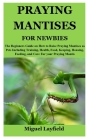 Praying Mantises for Newbies: The Beginners Guide on How to Raise Praying Mantises as Pets Including Training, Health, Food, Keeping, Housing, Feedi Cover Image