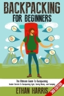 Backpacking For Beginners!: The Ultimate Guide to Backpacking: Insider Secrets to Backpacking Light, Saving Money, and Camping Cover Image