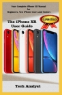 The iPhone Xr User Guide: Your Complete iPhone XR Manual for Beginners, New iPhone XR Users And Seniors Cover Image