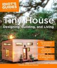 Tiny House Designing, Building, & Living (Idiot's Guides) Cover Image