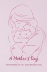 A Mother's Day: Short Stories for Kids about Mother's Day: Happy Mother's Day, Gift for Mom, Mother and Daughter, Mother's Day Gift 20 Cover Image