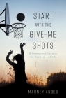 Start with the Give-Me Shots: 8 Homegrown Lessons for Business and Life Cover Image