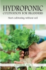 Hydroponic Cultivation For Beginners: Start cultivating without soil Cover Image