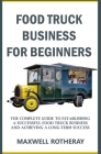Food Truck Business for Beginners: The Complete Guide to Establishing a Successful Food Truck Business and Achieving a Long-Term Success Cover Image