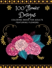100 Flower Designs: Coloring Book For Adults Featuring Flowers: Book with Bouquets, Wreaths, Swirls, Patterns, Decorations, Inspirational Cover Image