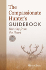 The Compassionate Hunter's Guidebook: Hunting from the Heart (Mother Earth News Books for Wiser Living) Cover Image