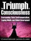 The Triumph of Consciousness: Overcoming False Environmentalism, Lapdog Media and Global Government Cover Image