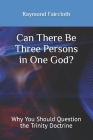 Can There Be Three Persons in One God?: Why You Should Question the Trinity Doctrine Cover Image