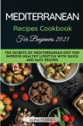 The Mediterranean Recipes Cookbook for Beginners 2021: The Secrets of Mediterranean Diet For Improve Healthy Lifestyle With Quick and Easy Recipes Cover Image
