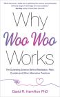 Why Woo-Woo Works: The Surprising Science Behind Meditation, Reiki, Crystals, and Other Alternative  Practices Cover Image