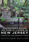Abandoned Ruins on Public Lands in New Jersey: Forgotten and Unknown Pasts (America Through Time) Cover Image