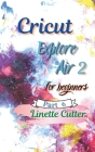 Cricut Explore Air 2 for Beginners: The Perfect Guide to Inexpert Cover Image