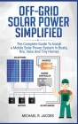 Off Grid Solar Power Simplified: The Complete Guide to Install a Mobile Solar Power System in Boats, RVS, Vans And Tiny Homes Cover Image