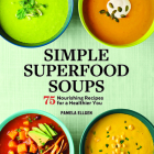 Simple Superfood Soups: 75 Nourishing Recipes for a Healthier You Cover Image