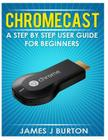 Chromecast: A Step by Step User Guide for Beginners Cover Image