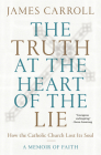 The Truth at the Heart of the Lie: How the Catholic Church Lost Its Soul Cover Image