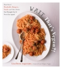 Wait, That's Vegan?!: Plant-Based Meatballs, Burgers, Steaks and Other Dishes You Thought You'd Never Eat Again! Cover Image