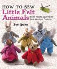 How to Sew Little Felt Animals: Bears, Rabbits, Squirrels and other Woodland Creatures Cover Image