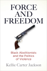 Force and Freedom: Black Abolitionists and the Politics of Violence (America in the Nineteenth Century) Cover Image