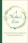 A Mother's Love: An Inspired Collection of Quotations Celebrating Motherhood Cover Image